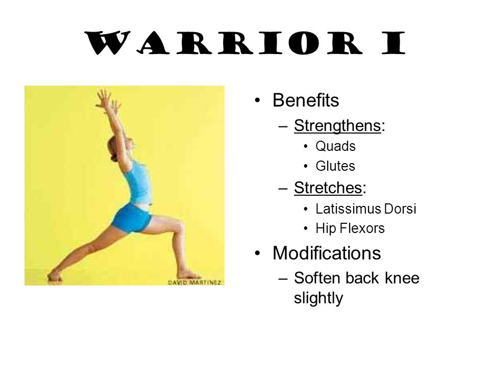 Warrior I Benefits –Strengthens: Quads Glutes –Stretches: Latissimus Dorsi Hip Flexors Modifications –Soften back knee slightly