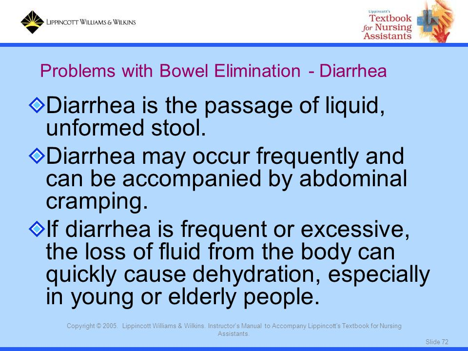 Slide 72 Copyright © 2005. Lippincott Williams & Wilkins. Instructor's Manual to Accompany Lippincott's Textbook for Nursing Assistants. Diarrhea is t