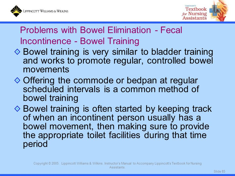 Slide 85 Copyright © 2005. Lippincott Williams & Wilkins. Instructor's Manual to Accompany Lippincott's Textbook for Nursing Assistants. Bowel trainin