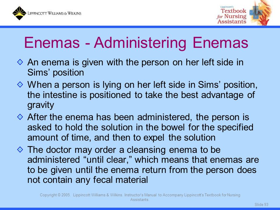 Slide 93 Copyright © 2005. Lippincott Williams & Wilkins. Instructor's Manual to Accompany Lippincott's Textbook for Nursing Assistants. An enema is g