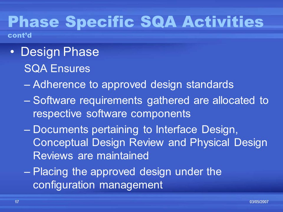 03/05/200717 Phase Specific SQA Activities cont'd Design Phase SQA Ensures –Adherence to approved design standards –Software requirements gathered are allocated to respective software components –Documents pertaining to Interface Design, Conceptual Design Review and Physical Design Reviews are maintained –Placing the approved design under the configuration management