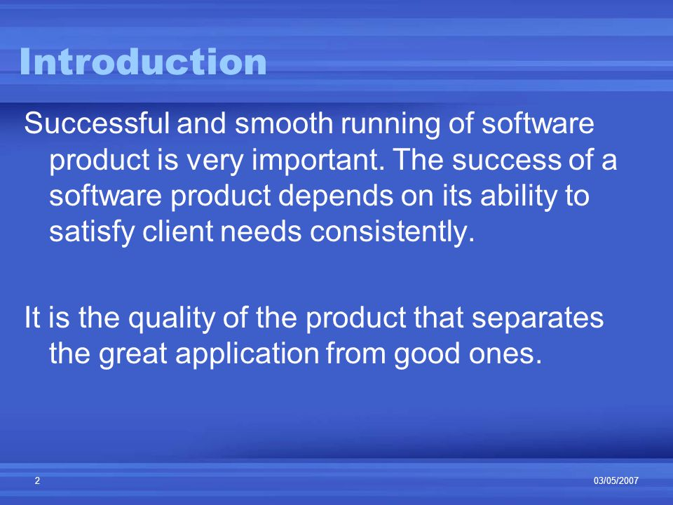 03/05/20072 Introduction Successful and smooth running of software product is very important.