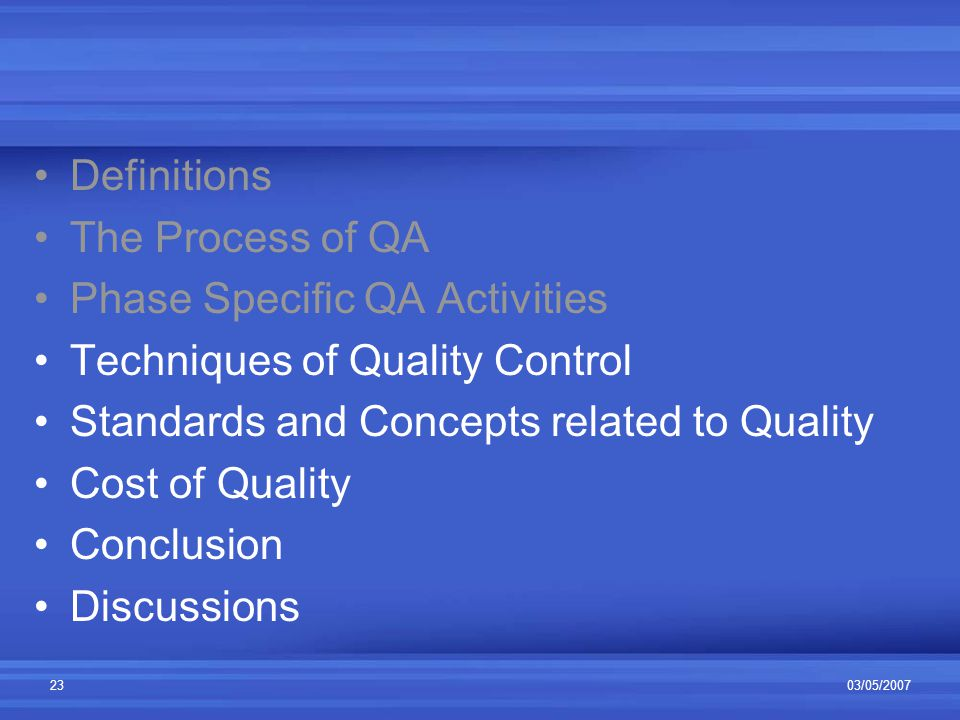 03/05/200723 Definitions The Process of QA Phase Specific QA Activities Techniques of Quality Control Standards and Concepts related to Quality Cost of Quality Conclusion Discussions