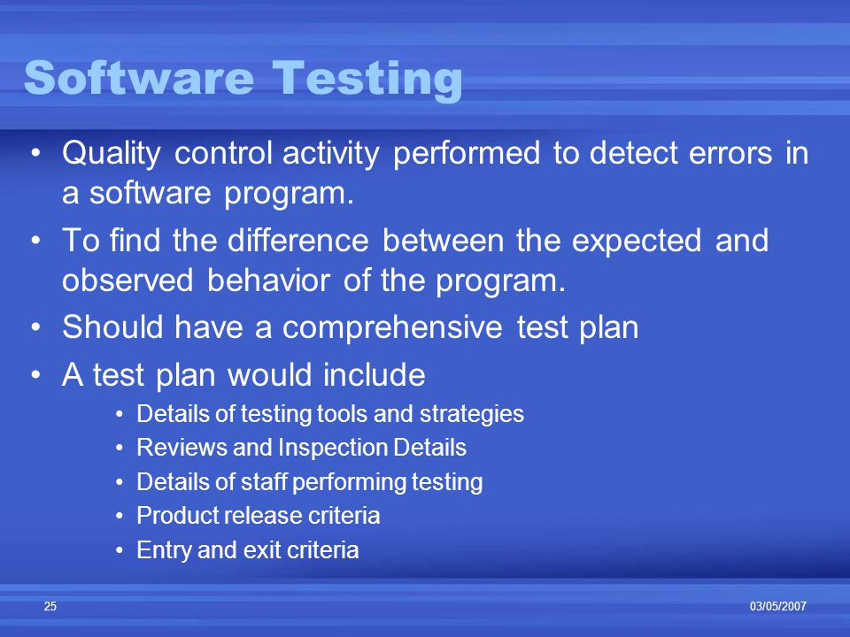 03/05/200725 Software Testing Quality control activity performed to detect errors in a software program.