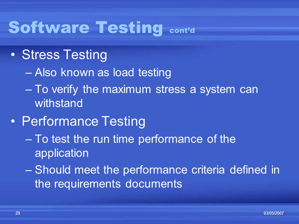 03/05/200729 Software Testing cont'd Stress Testing –Also known as load testing –To verify the maximum stress a system can withstand Performance Testing –To test the run time performance of the application –Should meet the performance criteria defined in the requirements documents