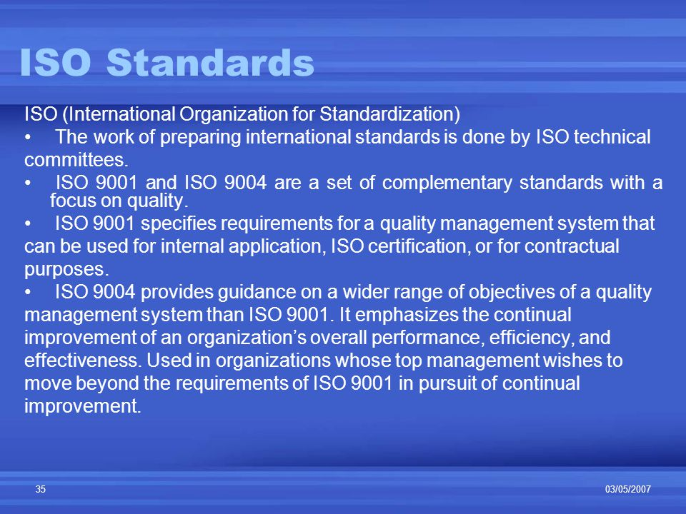 03/05/200735 ISO Standards ISO (International Organization for Standardization) The work of preparing international standards is done by ISO technical committees.