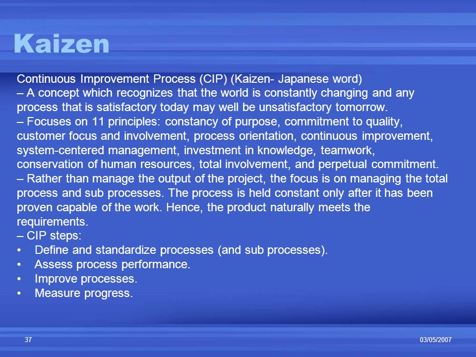 03/05/200737 Kaizen Continuous Improvement Process (CIP) (Kaizen- Japanese word) – A concept which recognizes that the world is constantly changing and any process that is satisfactory today may well be unsatisfactory tomorrow.