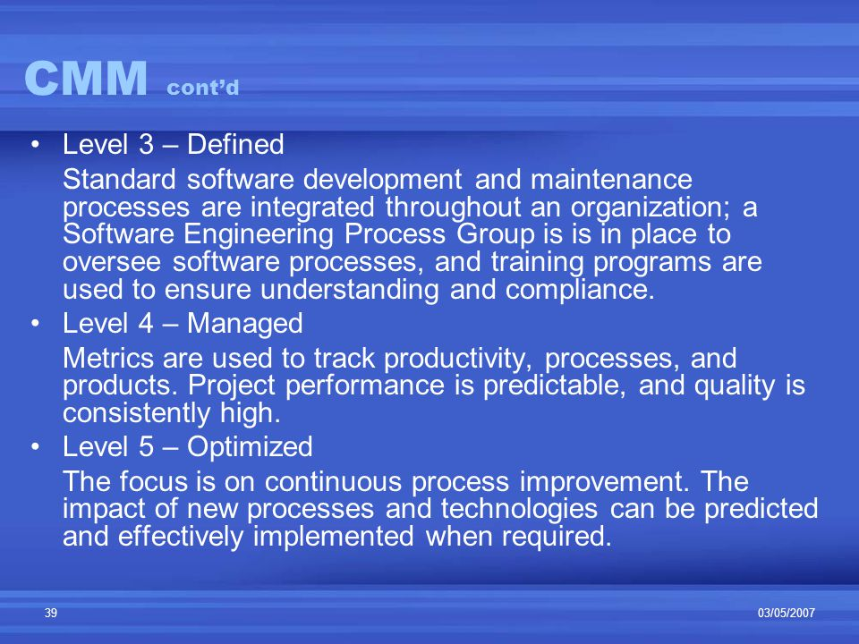 03/05/200739 CMM cont'd Level 3 – Defined Standard software development and maintenance processes are integrated throughout an organization; a Software Engineering Process Group is is in place to oversee software processes, and training programs are used to ensure understanding and compliance.