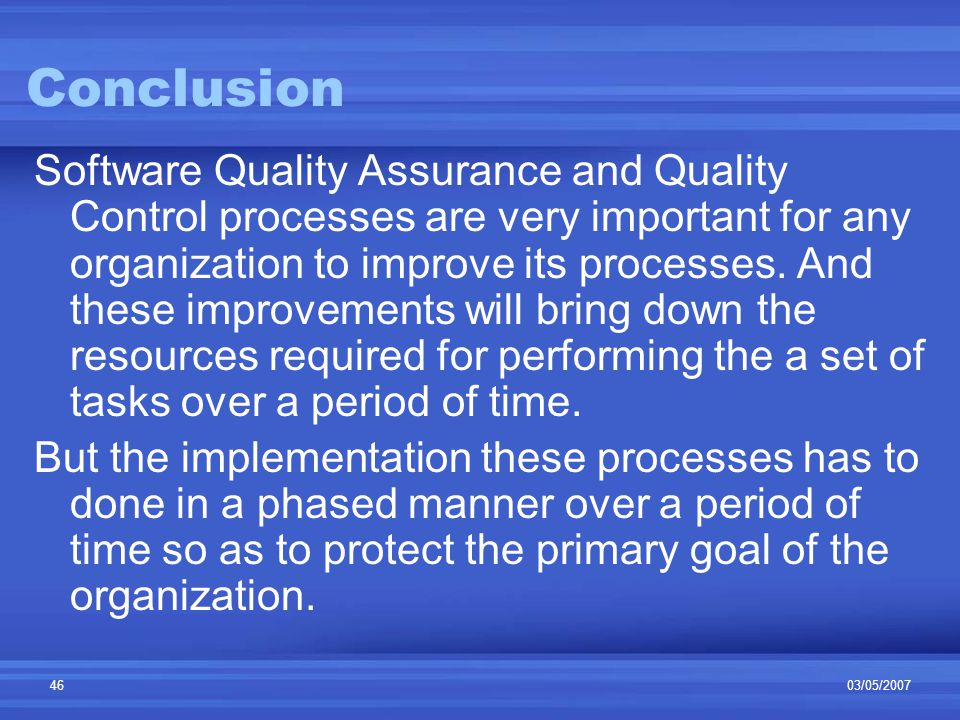 03/05/200746 Conclusion Software Quality Assurance and Quality Control processes are very important for any organization to improve its processes.