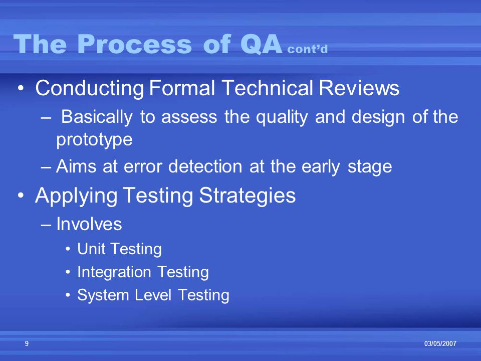 03/05/20079 The Process of QA cont'd Conducting Formal Technical Reviews – Basically to assess the quality and design of the prototype –Aims at error detection at the early stage Applying Testing Strategies –Involves Unit Testing Integration Testing System Level Testing