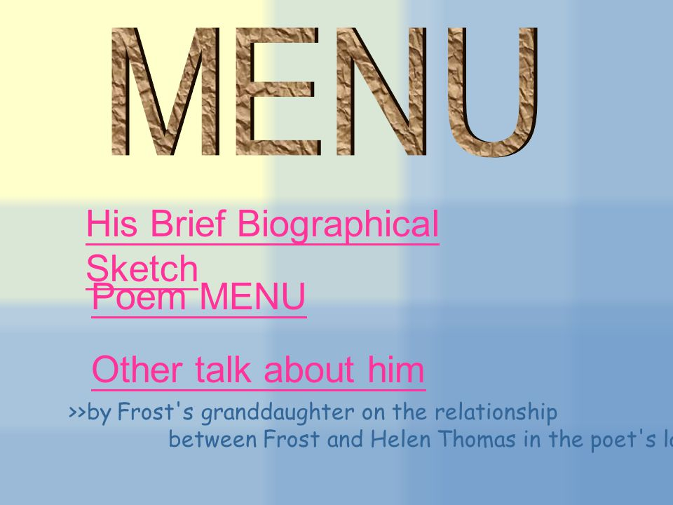 His Brief Biographical Sketch Poem MENU Other talk about him >>by Frost s granddaughter on the relationship between Frost and Helen Thomas in the poet s later years.