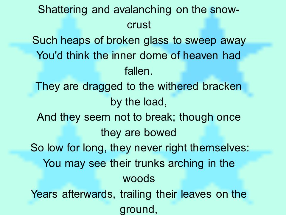 Shattering and avalanching on the snow- crust Such heaps of broken glass to sweep away You d think the inner dome of heaven had fallen.