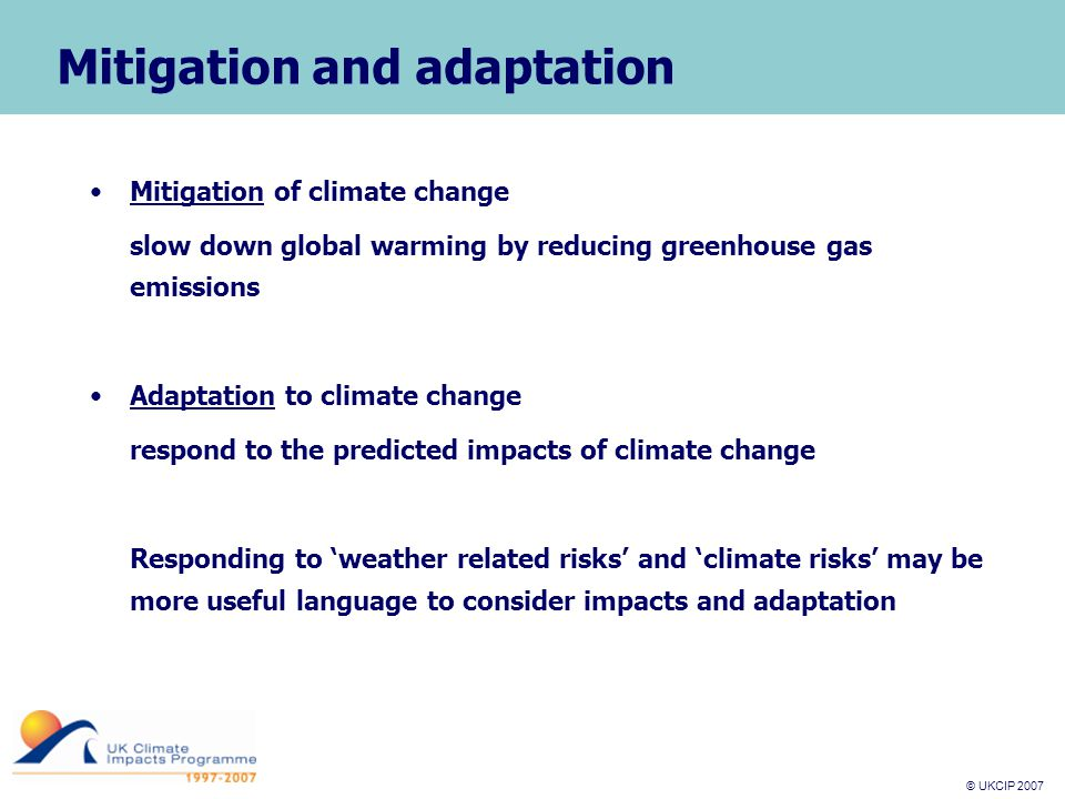 © UKCIP 2007 © UKCIP 2006 Mitigation and adaptation Mitigation of climate change slow down global warming by reducing greenhouse gas emissions Adaptation to climate change respond to the predicted impacts of climate change Responding to 'weather related risks' and 'climate risks' may be more useful language to consider impacts and adaptation