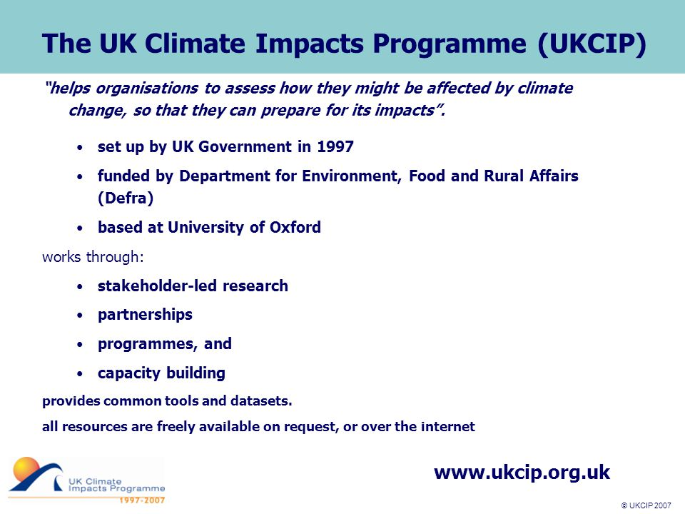 © UKCIP 2007 © UKCIP 2006 UKCIP goal and aims Goal: Aims: UK successfully adapting to unavoidable climate change (Defra Strategic outcome) To improve knowledge and understanding of the impacts of climate change among stakeholders;