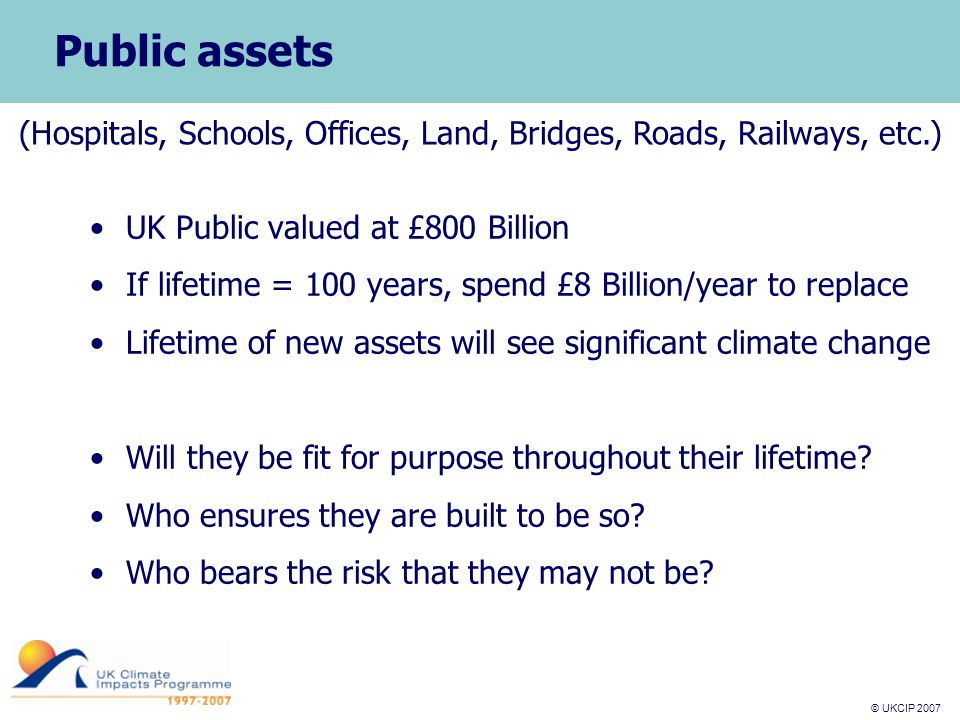 © UKCIP 2007 © UKCIP 2006 Public assets UK Public valued at £800 Billion If lifetime = 100 years, spend £8 Billion/year to replace Lifetime of new assets will see significant climate change Will they be fit for purpose throughout their lifetime.