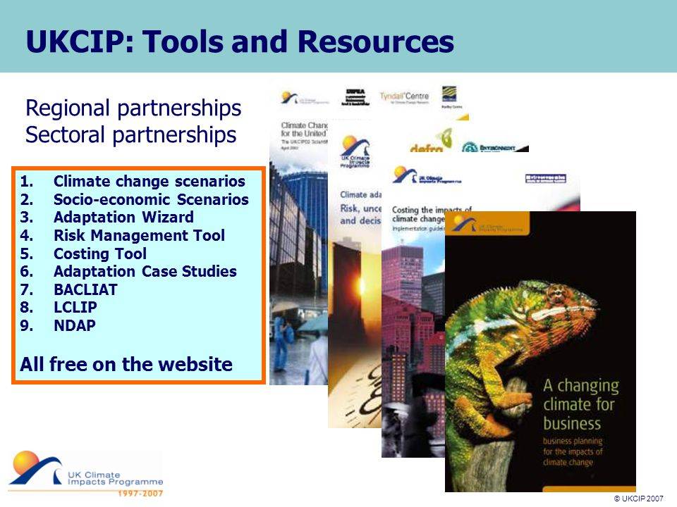 © UKCIP 2007 © UKCIP 2006 UKCIP: Tools and Resources Regional partnerships Sectoral partnerships 1.Climate change scenarios 2.Socio-economic Scenarios 3.Adaptation Wizard 4.Risk Management Tool 5.Costing Tool 6.Adaptation Case Studies 7.BACLIAT 8.LCLIP 9.NDAP All free on the website
