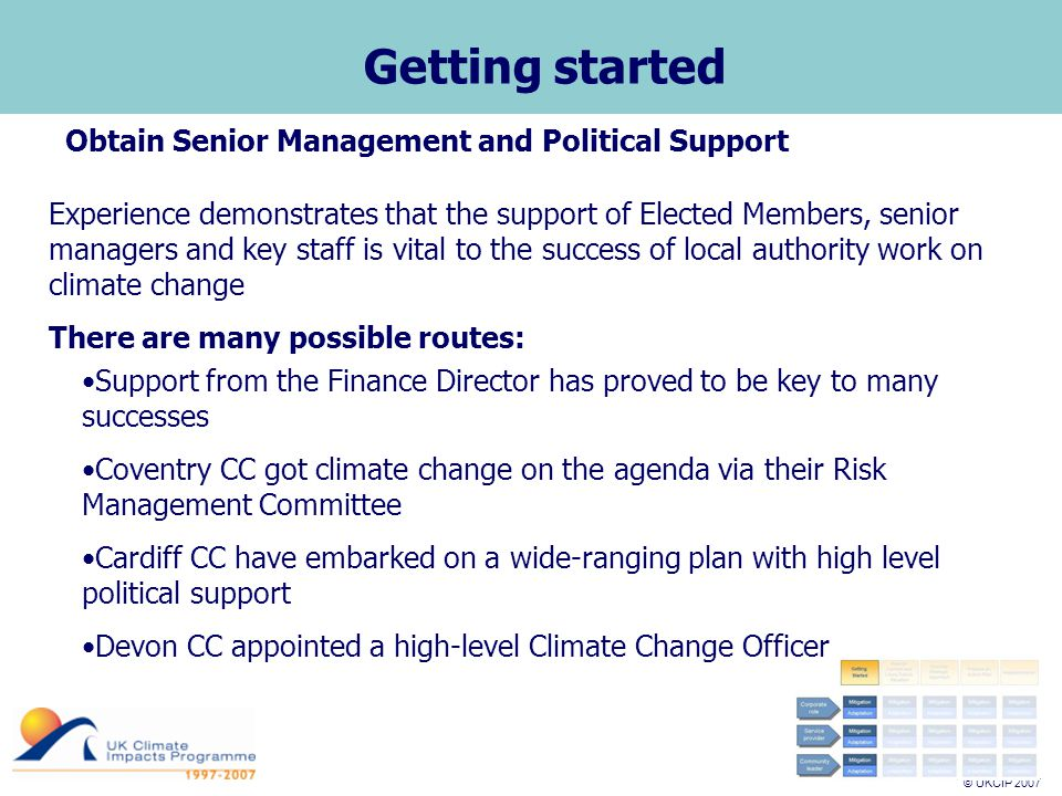 © UKCIP 2007 © UKCIP 2006 Getting started Obtain Senior Management and Political Support Experience demonstrates that the support of Elected Members, senior managers and key staff is vital to the success of local authority work on climate change There are many possible routes: Support from the Finance Director has proved to be key to many successes Coventry CC got climate change on the agenda via their Risk Management Committee Cardiff CC have embarked on a wide-ranging plan with high level political support Devon CC appointed a high-level Climate Change Officer