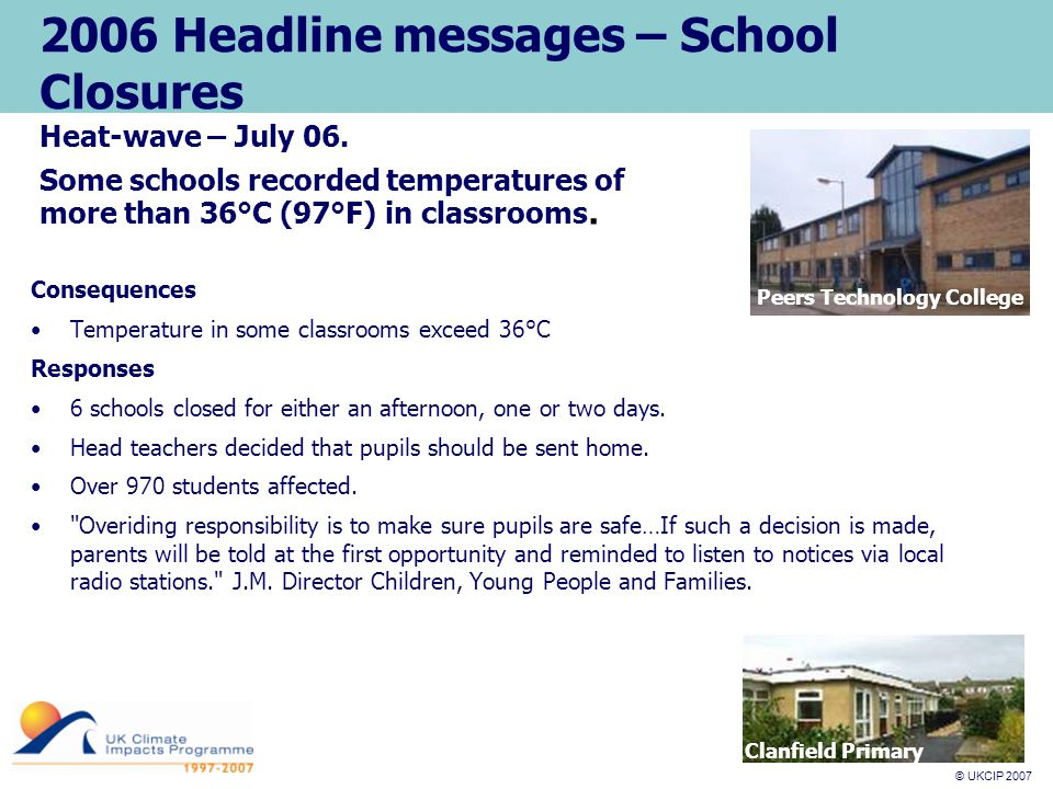 © UKCIP 2007 © UKCIP 2006 2006 Headline messages – School Closures Consequences Temperature in some classrooms exceed 36°C Responses 6 schools closed for either an afternoon, one or two days.