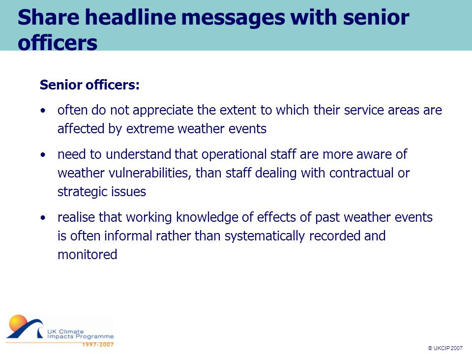 © UKCIP 2007 © UKCIP 2006 Share headline messages with senior officers Senior officers: often do not appreciate the extent to which their service areas are affected by extreme weather events need to understand that operational staff are more aware of weather vulnerabilities, than staff dealing with contractual or strategic issues realise that working knowledge of effects of past weather events is often informal rather than systematically recorded and monitored