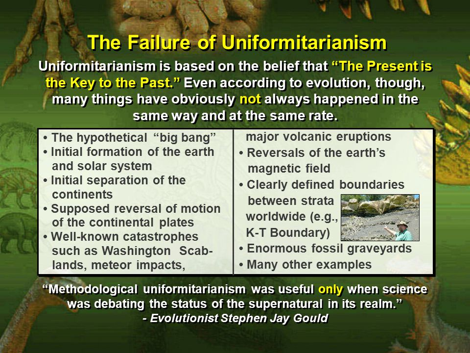 The Failure of Uniformitarianism Uniformitarianism is based on the belief that The Present is the Key to the Past. Even according to evolution, though, many things have obviously not always happened in the same way and at the same rate.