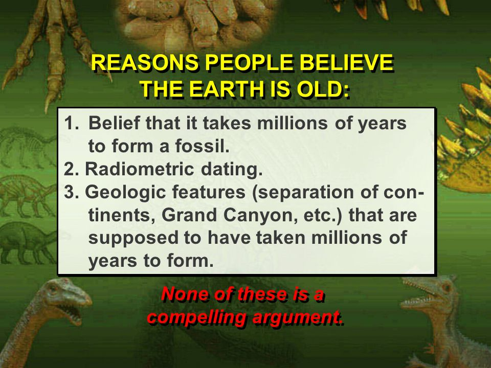 REASONS PEOPLE BELIEVE THE EARTH IS OLD: REASONS PEOPLE BELIEVE THE EARTH IS OLD: 1.Belief that it takes millions of years to form a fossil.