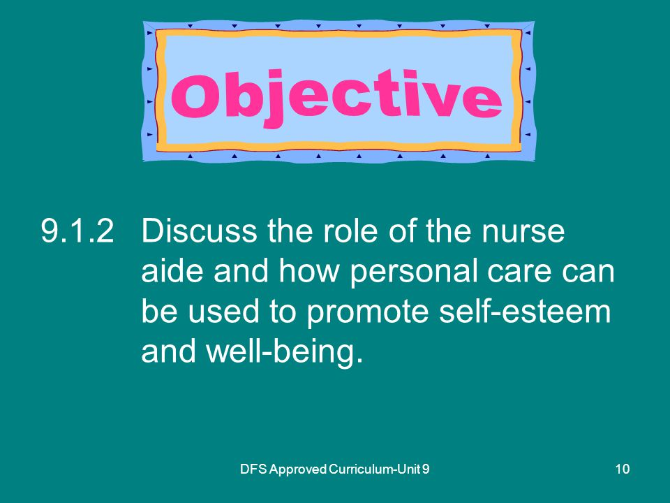 DFS Approved Curriculum-Unit Discuss the role of the nurse aide and how personal care can be used to promote self-esteem and well-being.