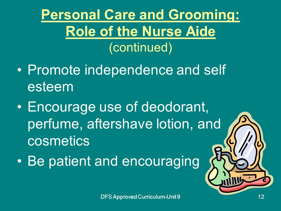 DFS Approved Curriculum-Unit 912 Personal Care and Grooming: Role of the Nurse Aide (continued) Promote independence and self esteem Encourage use of deodorant, perfume, aftershave lotion, and cosmetics Be patient and encouraging