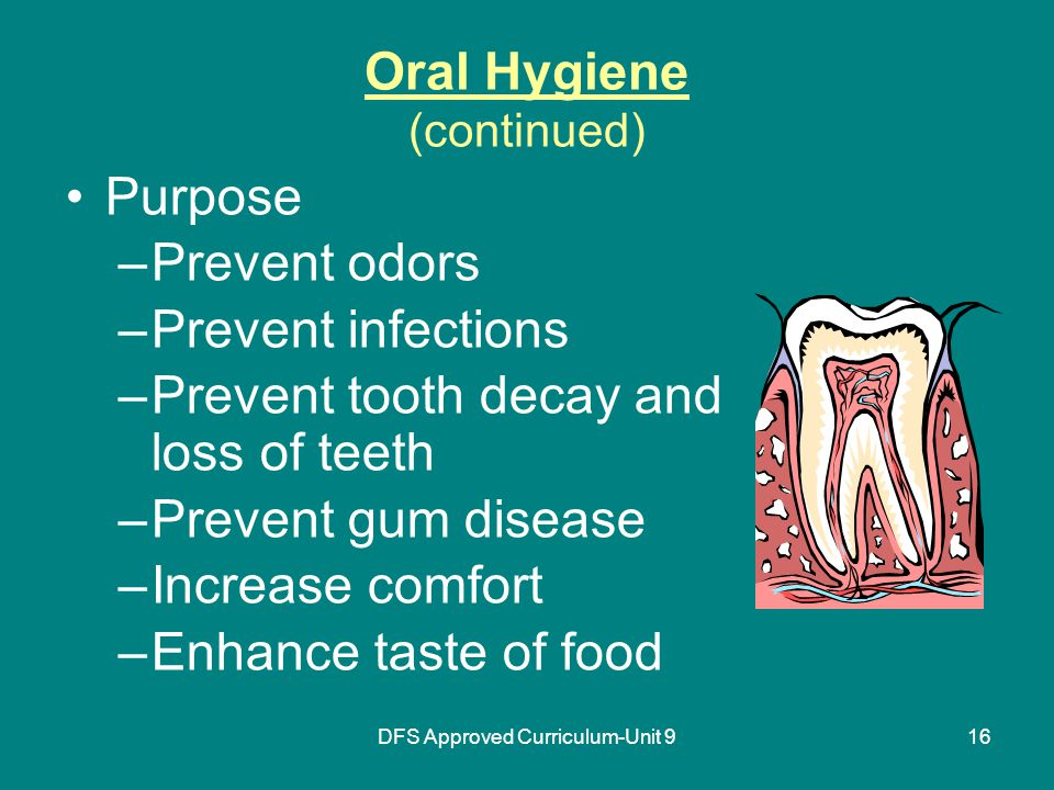 DFS Approved Curriculum-Unit 916 Oral Hygiene (continued) Purpose –Prevent odors –Prevent infections –Prevent tooth decay and loss of teeth –Prevent gum disease –Increase comfort –Enhance taste of food