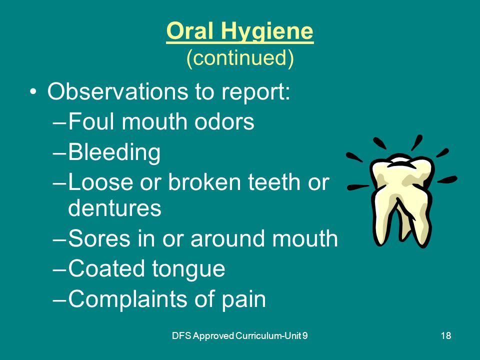 DFS Approved Curriculum-Unit 918 Oral Hygiene (continued) Observations to report: –Foul mouth odors –Bleeding –Loose or broken teeth or dentures –Sores in or around mouth –Coated tongue –Complaints of pain