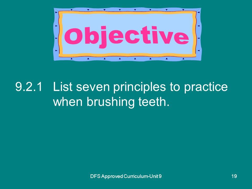 DFS Approved Curriculum-Unit List seven principles to practice when brushing teeth.