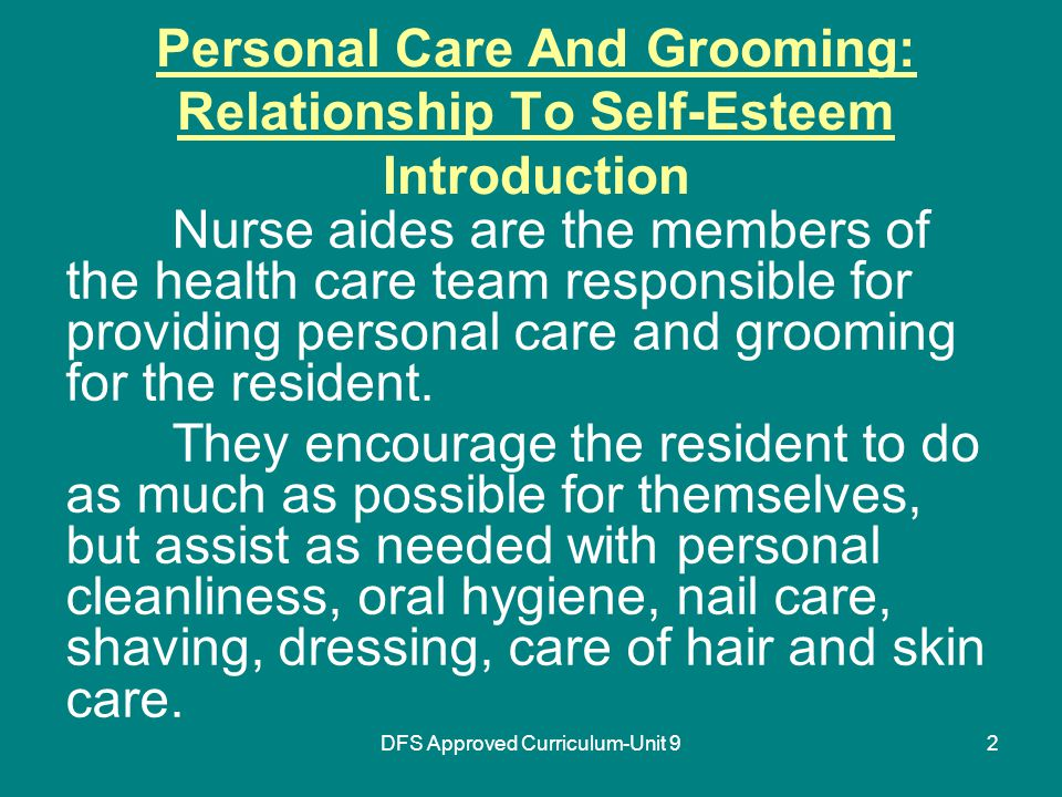 DFS Approved Curriculum-Unit 92 Personal Care And Grooming: Relationship To Self-Esteem Introduction Nurse aides are the members of the health care team responsible for providing personal care and grooming for the resident.