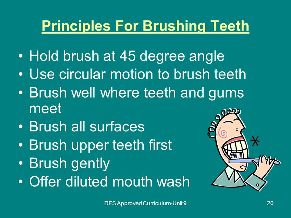 DFS Approved Curriculum-Unit 920 Principles For Brushing Teeth Hold brush at 45 degree angle Use circular motion to brush teeth Brush well where teeth and gums meet Brush all surfaces Brush upper teeth first Brush gently Offer diluted mouth wash
