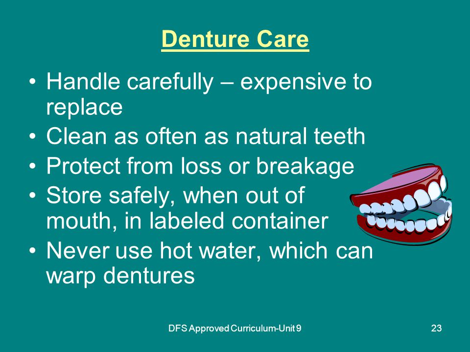 DFS Approved Curriculum-Unit 923 Denture Care Handle carefully – expensive to replace Clean as often as natural teeth Protect from loss or breakage Store safely, when out of mouth, in labeled container Never use hot water, which can warp dentures