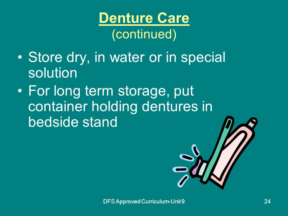 DFS Approved Curriculum-Unit 924 Denture Care (continued) Store dry, in water or in special solution For long term storage, put container holding dentures in bedside stand
