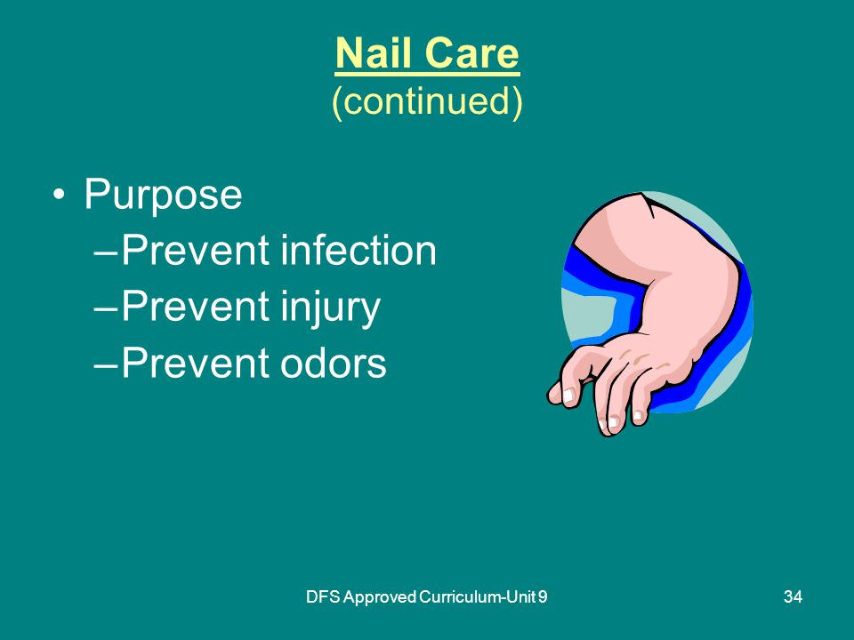 DFS Approved Curriculum-Unit 934 Nail Care (continued) Purpose –Prevent infection –Prevent injury –Prevent odors