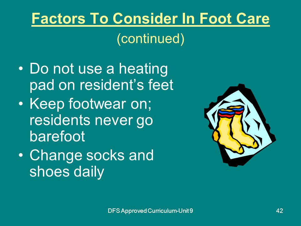 DFS Approved Curriculum-Unit 942 Factors To Consider In Foot Care (continued) Do not use a heating pad on resident's feet Keep footwear on; residents never go barefoot Change socks and shoes daily