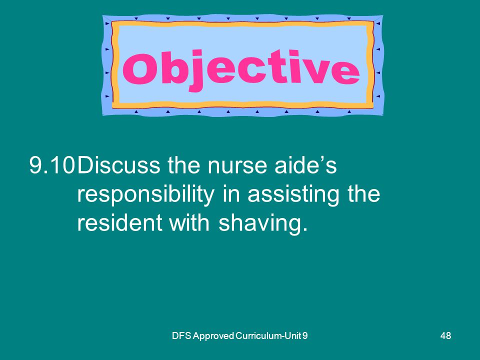 DFS Approved Curriculum-Unit Discuss the nurse aide's responsibility in assisting the resident with shaving.
