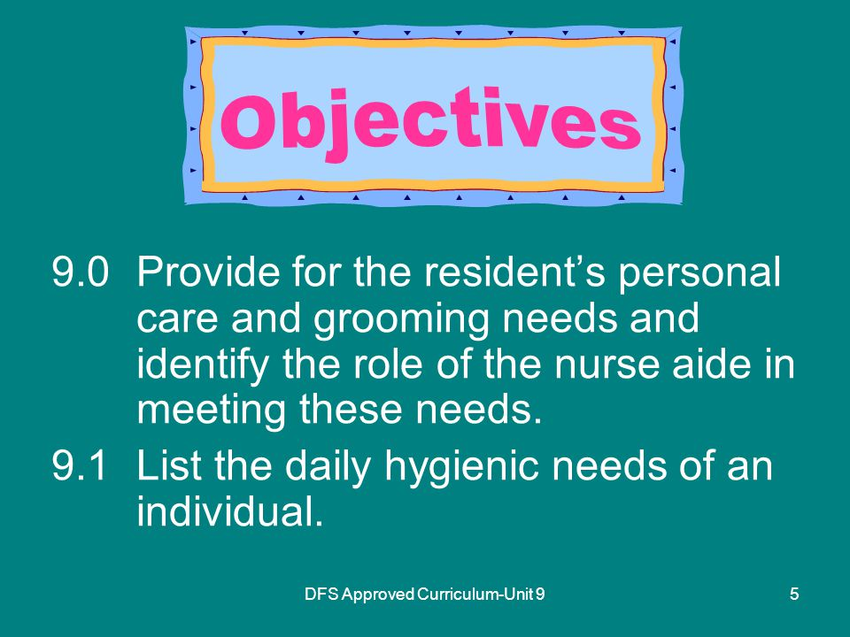 5 9.0Provide for the resident's personal care and grooming needs and identify the role of the nurse aide in meeting these needs.