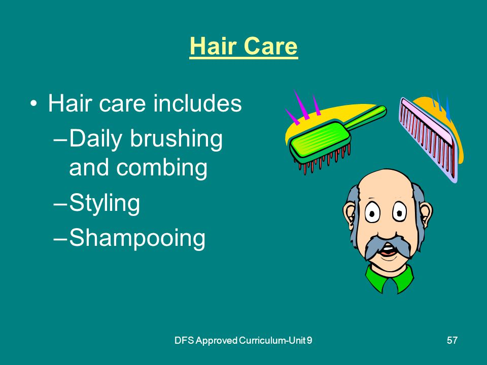 DFS Approved Curriculum-Unit 957 Hair Care Hair care includes –Daily brushing and combing –Styling –Shampooing