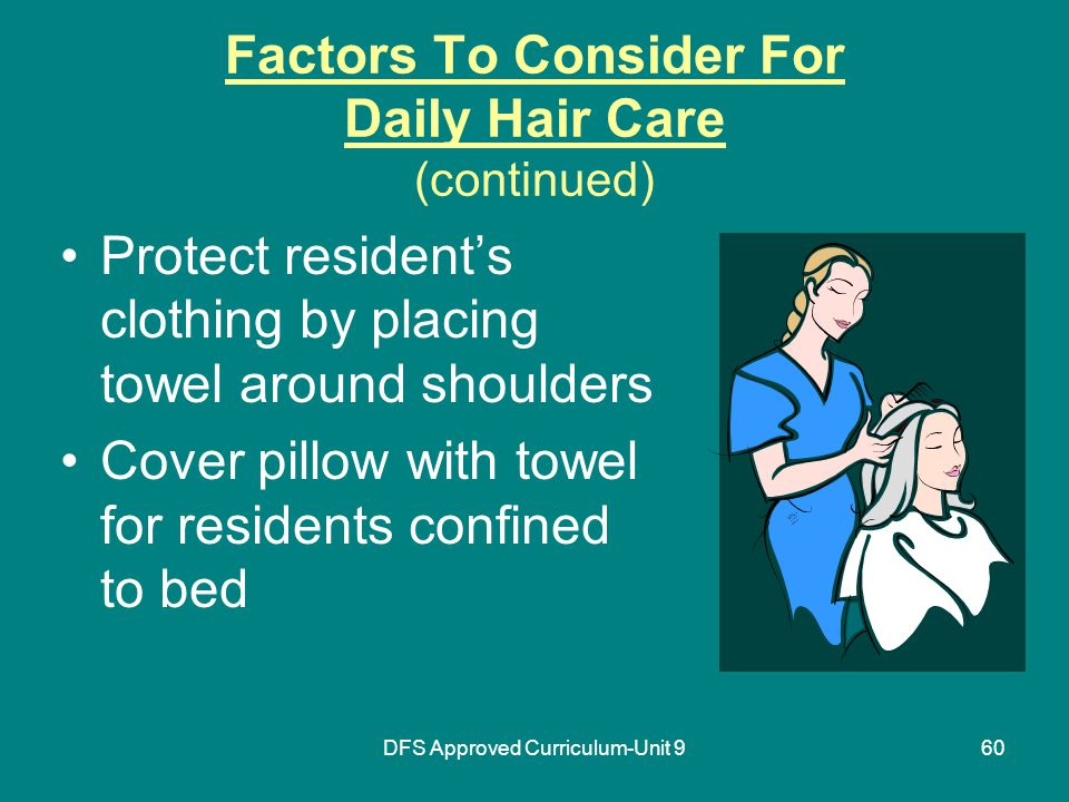 DFS Approved Curriculum-Unit 960 Factors To Consider For Daily Hair Care (continued) Protect resident's clothing by placing towel around shoulders Cover pillow with towel for residents confined to bed