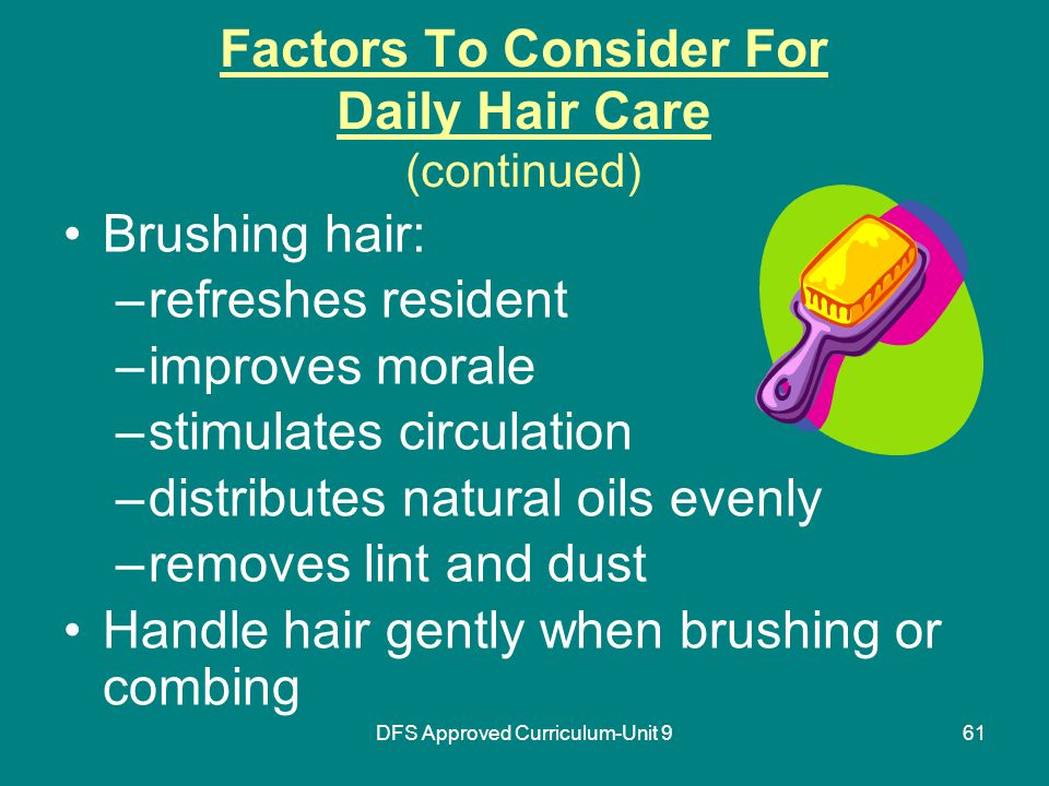 DFS Approved Curriculum-Unit 961 Factors To Consider For Daily Hair Care (continued) Brushing hair: –refreshes resident –improves morale –stimulates circulation –distributes natural oils evenly –removes lint and dust Handle hair gently when brushing or combing