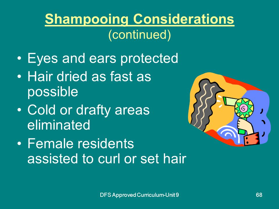 DFS Approved Curriculum-Unit 968 Shampooing Considerations (continued) Eyes and ears protected Hair dried as fast as possible Cold or drafty areas eliminated Female residents assisted to curl or set hair