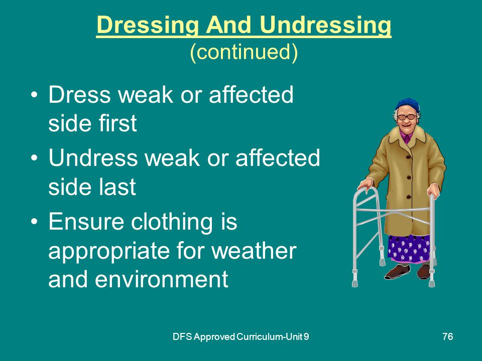 DFS Approved Curriculum-Unit 976 Dressing And Undressing (continued) Dress weak or affected side first Undress weak or affected side last Ensure clothing is appropriate for weather and environment