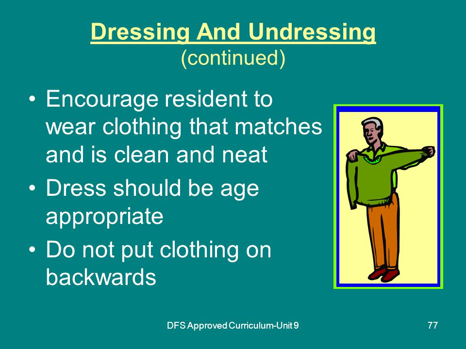 DFS Approved Curriculum-Unit 977 Dressing And Undressing (continued) Encourage resident to wear clothing that matches and is clean and neat Dress should be age appropriate Do not put clothing on backwards