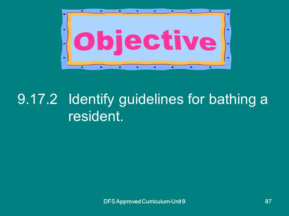 DFS Approved Curriculum-Unit Identify guidelines for bathing a resident.