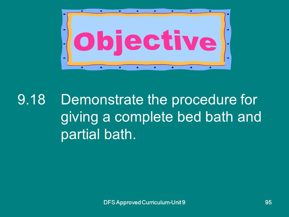 DFS Approved Curriculum-Unit Demonstrate the procedure for giving a complete bed bath and partial bath.