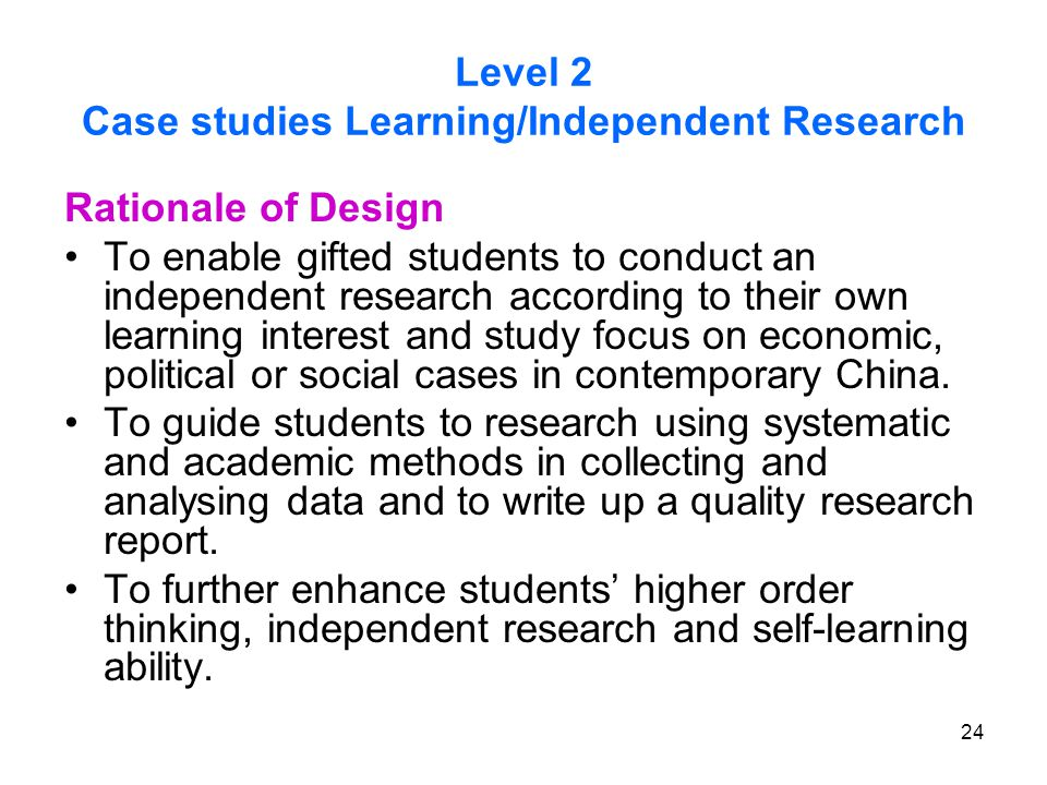 24 Level 2 Case studies Learning/Independent Research Rationale of Design To enable gifted students to conduct an independent research according to their own learning interest and study focus on economic, political or social cases in contemporary China.