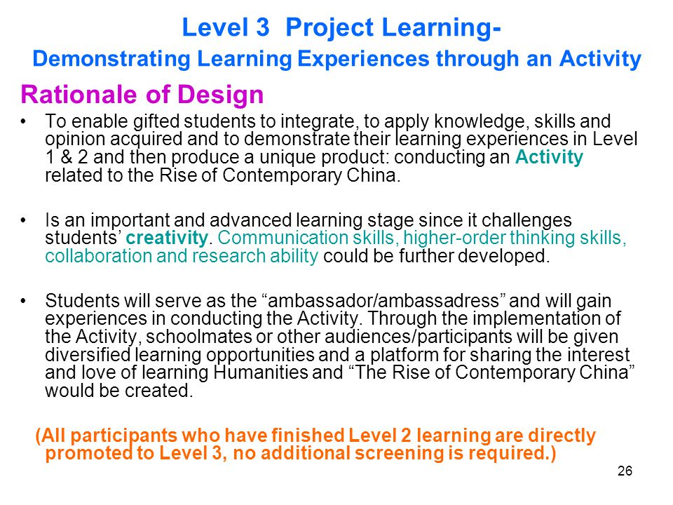26 Level 3 Project Learning- Demonstrating Learning Experiences through an Activity Rationale of Design To enable gifted students to integrate, to apply knowledge, skills and opinion acquired and to demonstrate their learning experiences in Level 1 & 2 and then produce a unique product: conducting an Activity related to the Rise of Contemporary China.