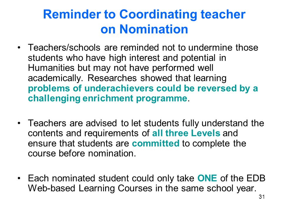 31 Reminder to Coordinating teacher on Nomination Teachers/schools are reminded not to undermine those students who have high interest and potential in Humanities but may not have performed well academically.