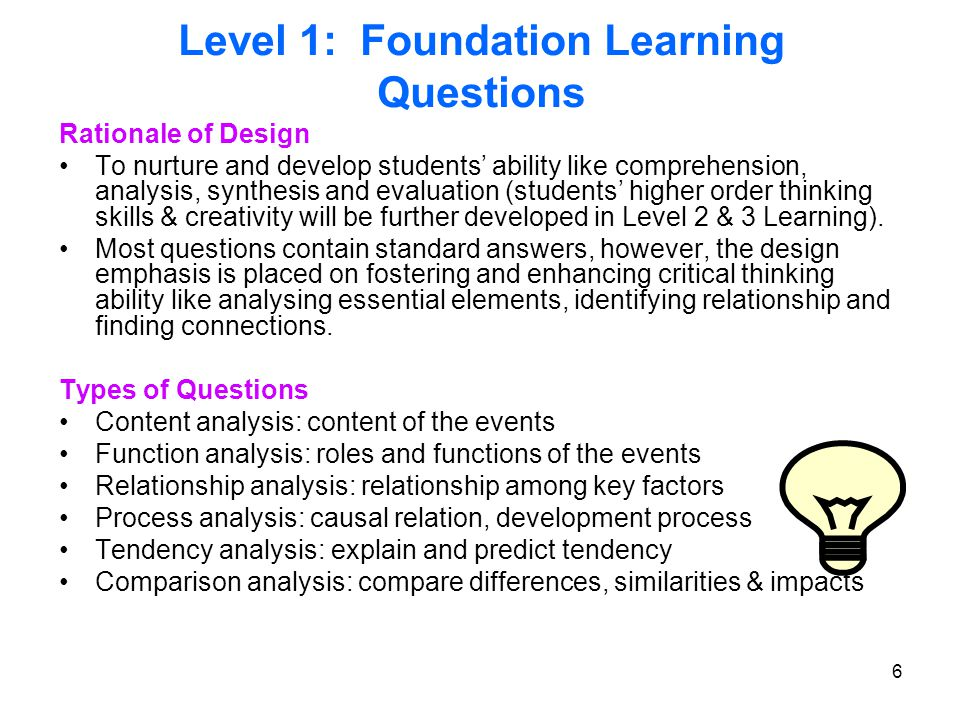6 Level 1: Foundation Learning Questions Rationale of Design To nurture and develop students' ability like comprehension, analysis, synthesis and evaluation (students' higher order thinking skills & creativity will be further developed in Level 2 & 3 Learning).